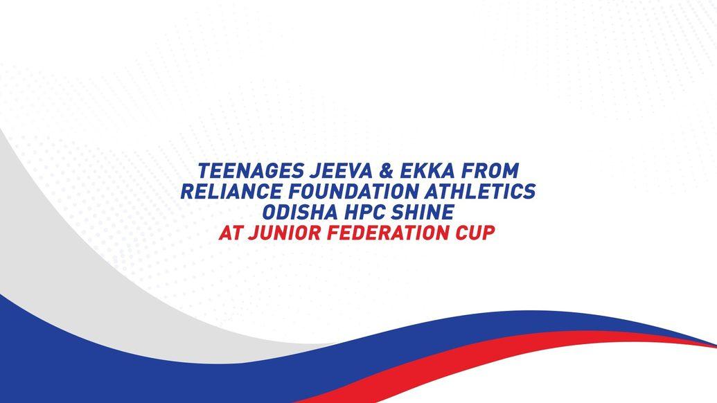 TEENAGERS JEEVA & EKKA FROM RELIANCE FOUNDATION ODISHA ATHLETICS HPC CATCH THE EYE AT JUNIOR FEDERATION CUP